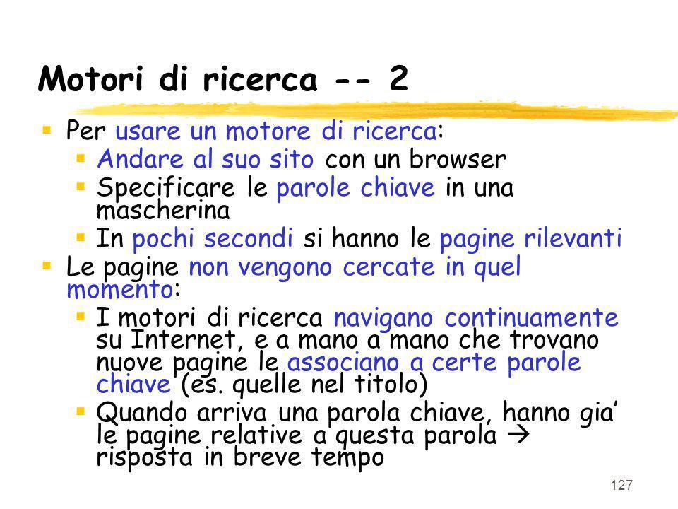 127 Motori di ricerca -- 2 Per usare un motore di ricerca: Andare al suo sito con un browser Specificare le parole chiave in una mascherina In pochi s