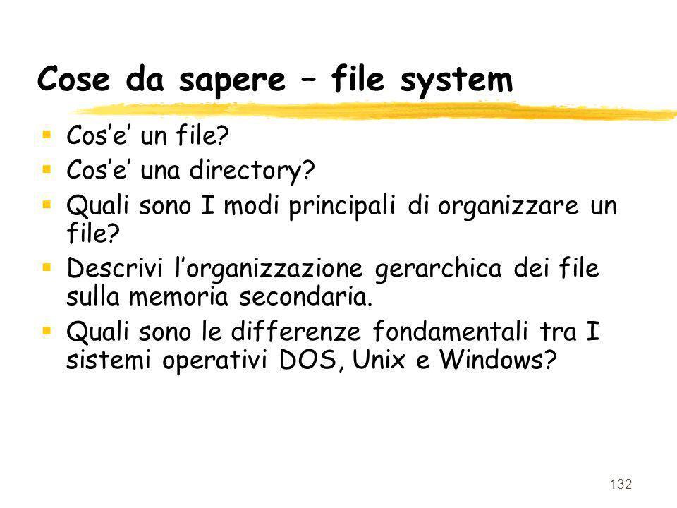 132 Cose da sapere – file system Cose un file? Cose una directory? Quali sono I modi principali di organizzare un file? Descrivi lorganizzazione gerar