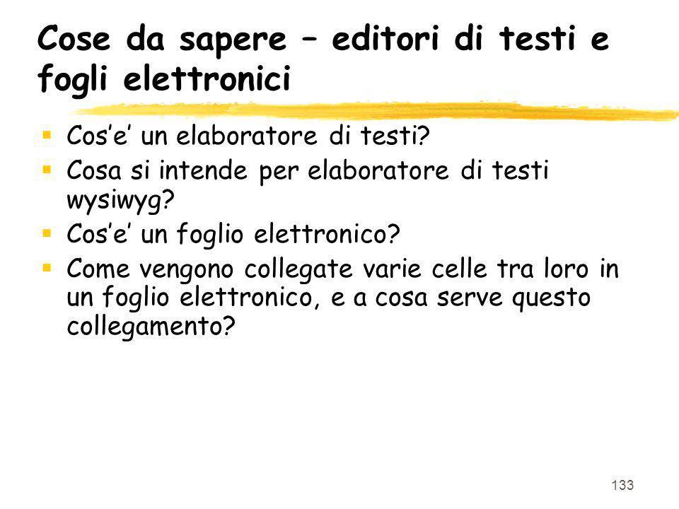 133 Cose da sapere – editori di testi e fogli elettronici Cose un elaboratore di testi? Cosa si intende per elaboratore di testi wysiwyg? Cose un fogl