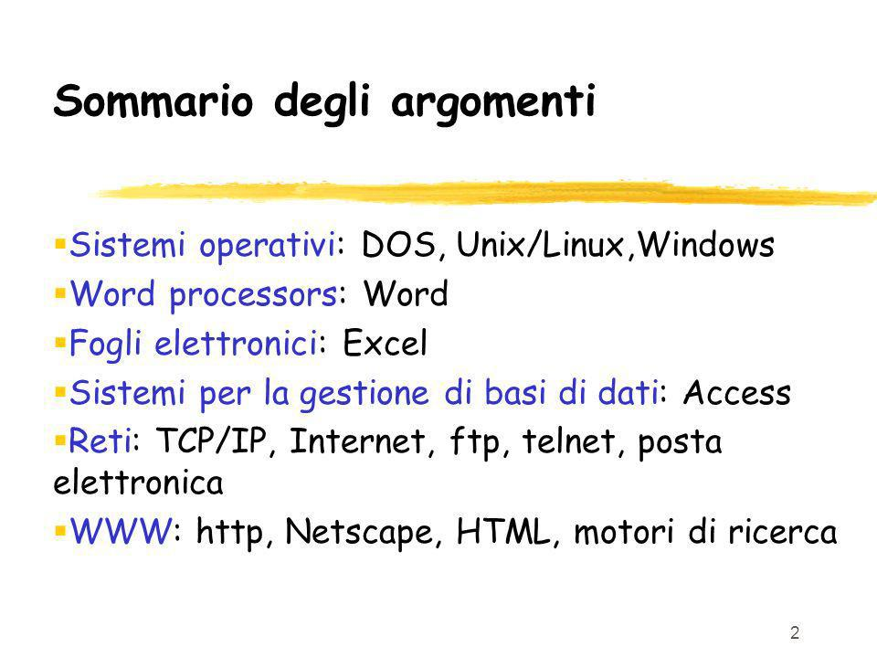 2 Sommario degli argomenti Sistemi operativi: DOS, Unix/Linux,Windows Word processors: Word Fogli elettronici: Excel Sistemi per la gestione di basi d