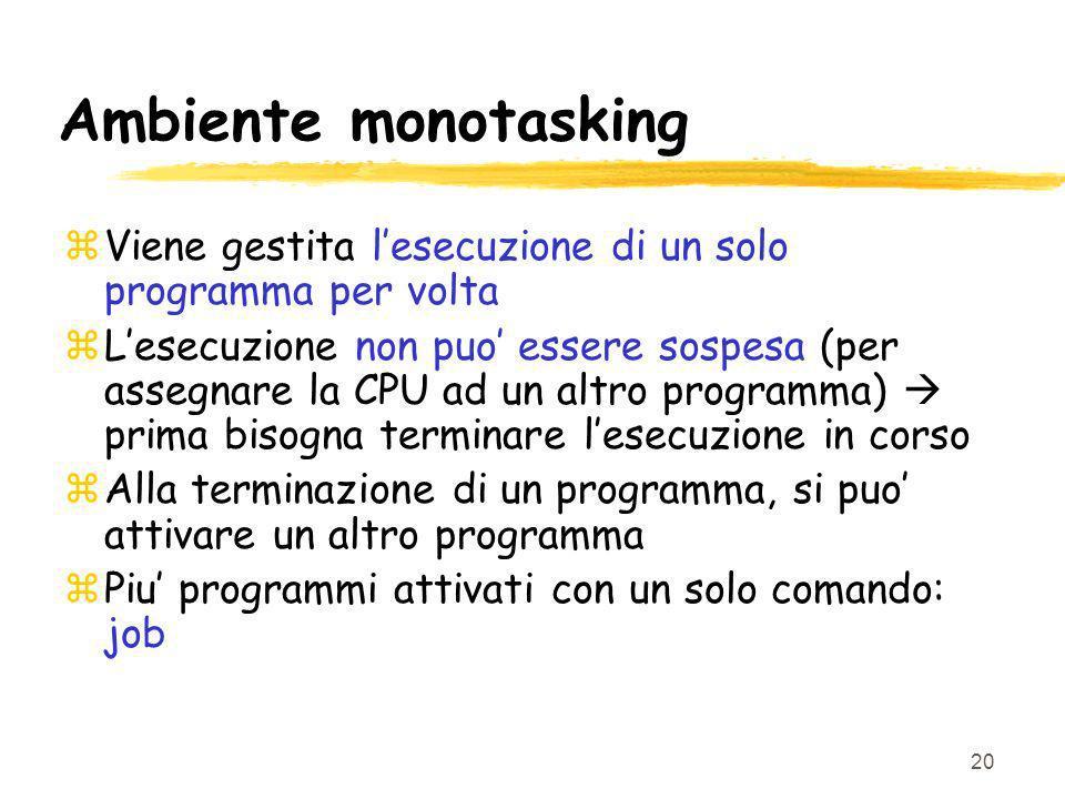 20 Ambiente monotasking zViene gestita lesecuzione di un solo programma per volta zLesecuzione non puo essere sospesa (per assegnare la CPU ad un altr