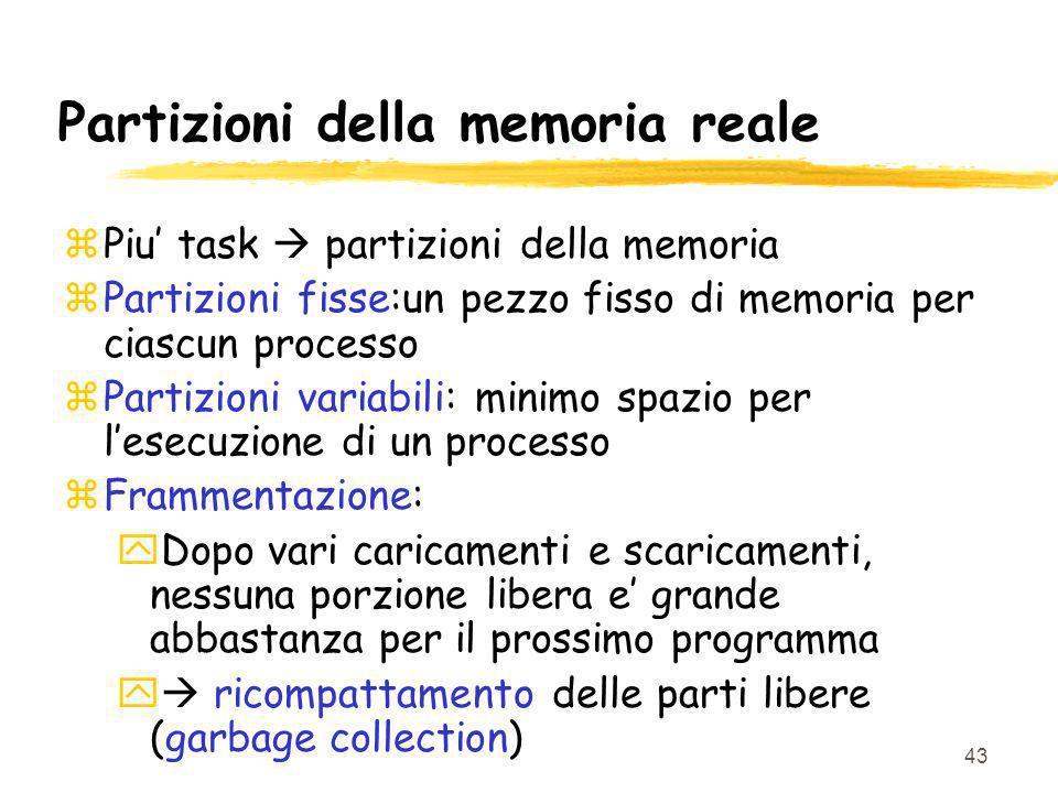 43 Partizioni della memoria reale zPiu task partizioni della memoria zPartizioni fisse:un pezzo fisso di memoria per ciascun processo zPartizioni vari