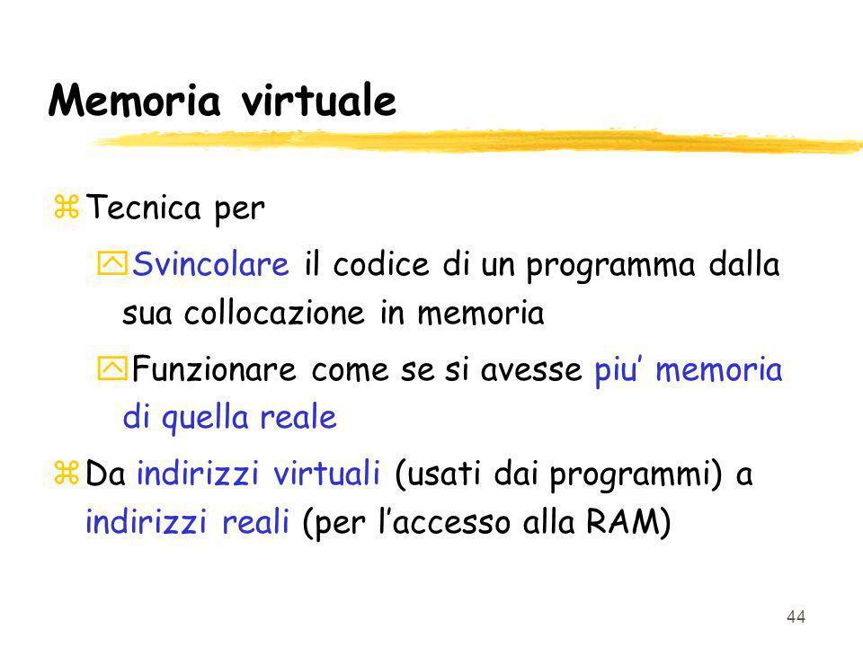 44 Memoria virtuale zTecnica per ySvincolare il codice di un programma dalla sua collocazione in memoria yFunzionare come se si avesse piu memoria di quella reale zDa indirizzi virtuali (usati dai programmi) a indirizzi reali (per laccesso alla RAM)