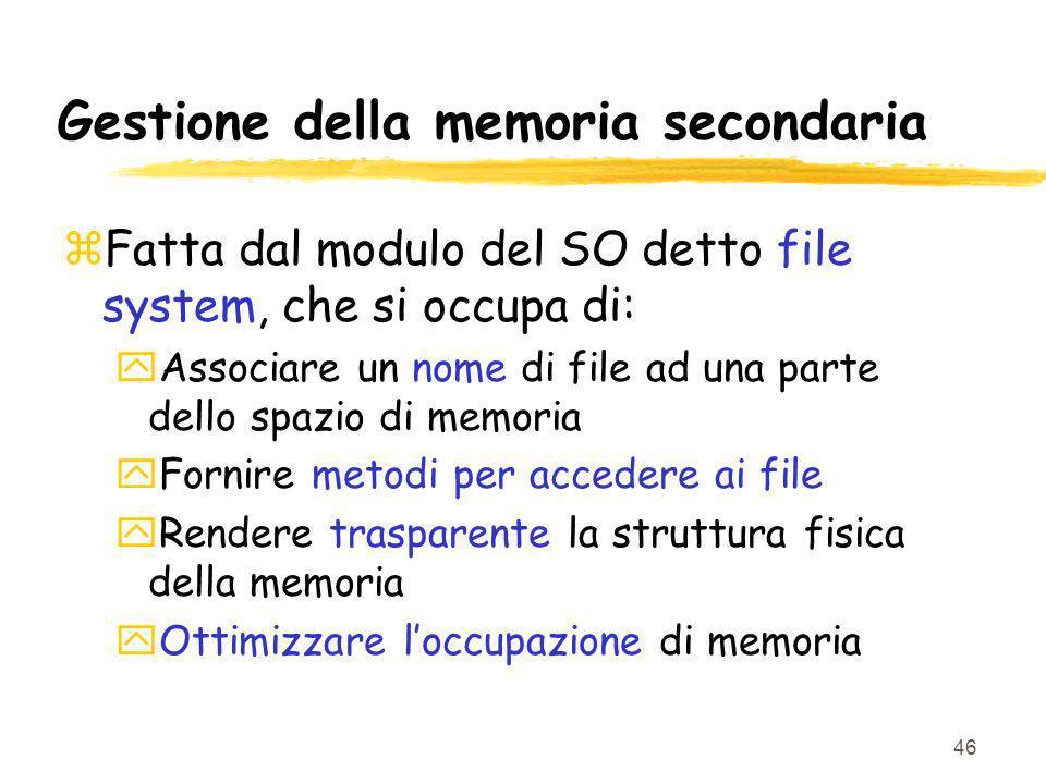46 Gestione della memoria secondaria zFatta dal modulo del SO detto file system, che si occupa di: yAssociare un nome di file ad una parte dello spazi