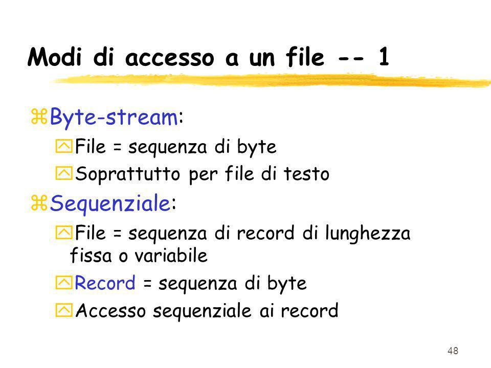 48 Modi di accesso a un file -- 1 zByte-stream: yFile = sequenza di byte ySoprattutto per file di testo zSequenziale: yFile = sequenza di record di lunghezza fissa o variabile yRecord = sequenza di byte yAccesso sequenziale ai record