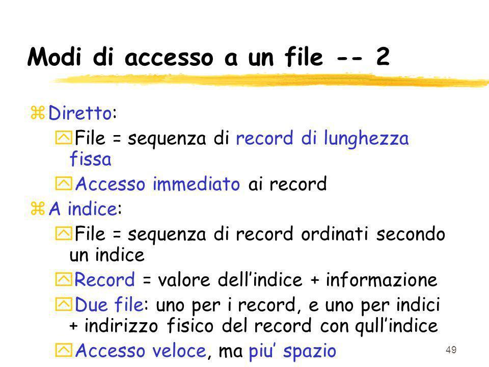 49 Modi di accesso a un file -- 2 zDiretto: yFile = sequenza di record di lunghezza fissa yAccesso immediato ai record zA indice: yFile = sequenza di record ordinati secondo un indice yRecord = valore dellindice + informazione yDue file: uno per i record, e uno per indici + indirizzo fisico del record con qullindice yAccesso veloce, ma piu spazio