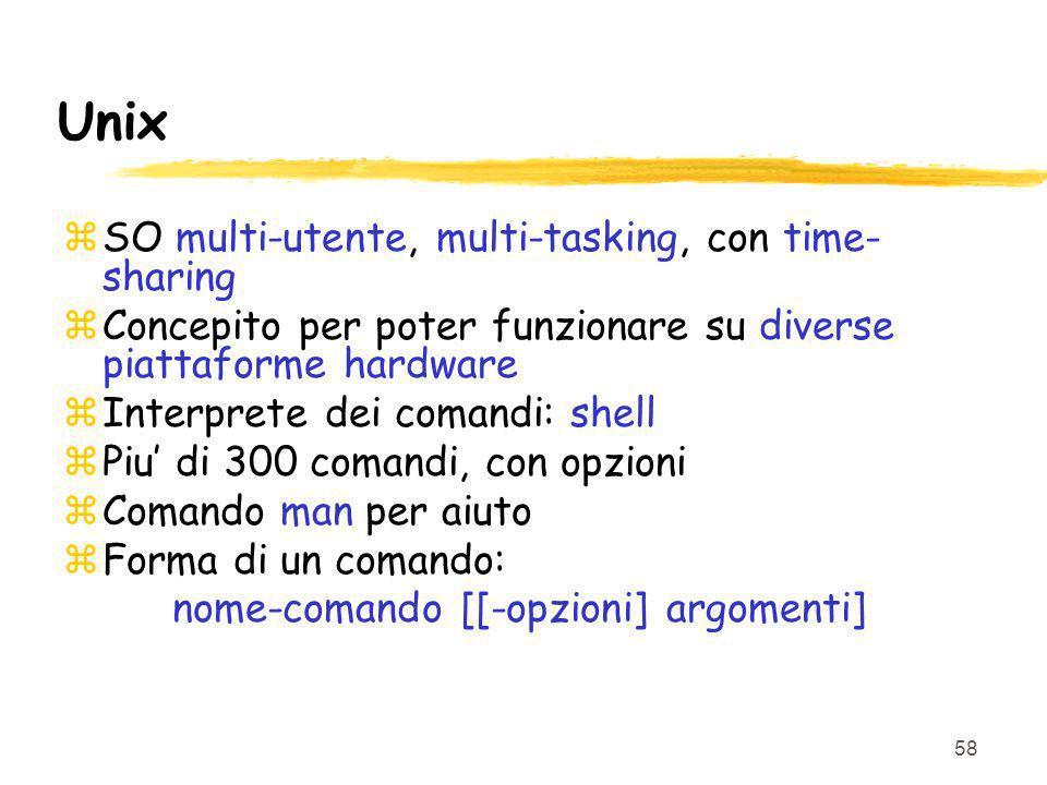 58 Unix zSO multi-utente, multi-tasking, con time- sharing zConcepito per poter funzionare su diverse piattaforme hardware zInterprete dei comandi: shell zPiu di 300 comandi, con opzioni zComando man per aiuto zForma di un comando: nome-comando [[-opzioni] argomenti]