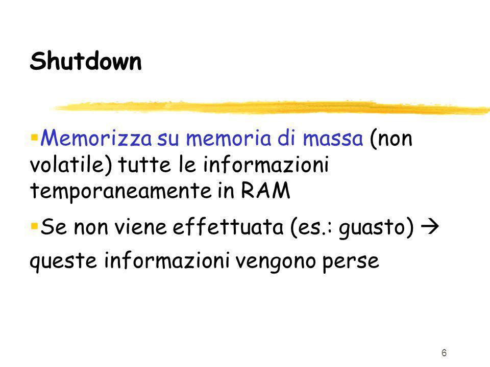 6 Shutdown Memorizza su memoria di massa (non volatile) tutte le informazioni temporaneamente in RAM Se non viene effettuata (es.: guasto) queste informazioni vengono perse