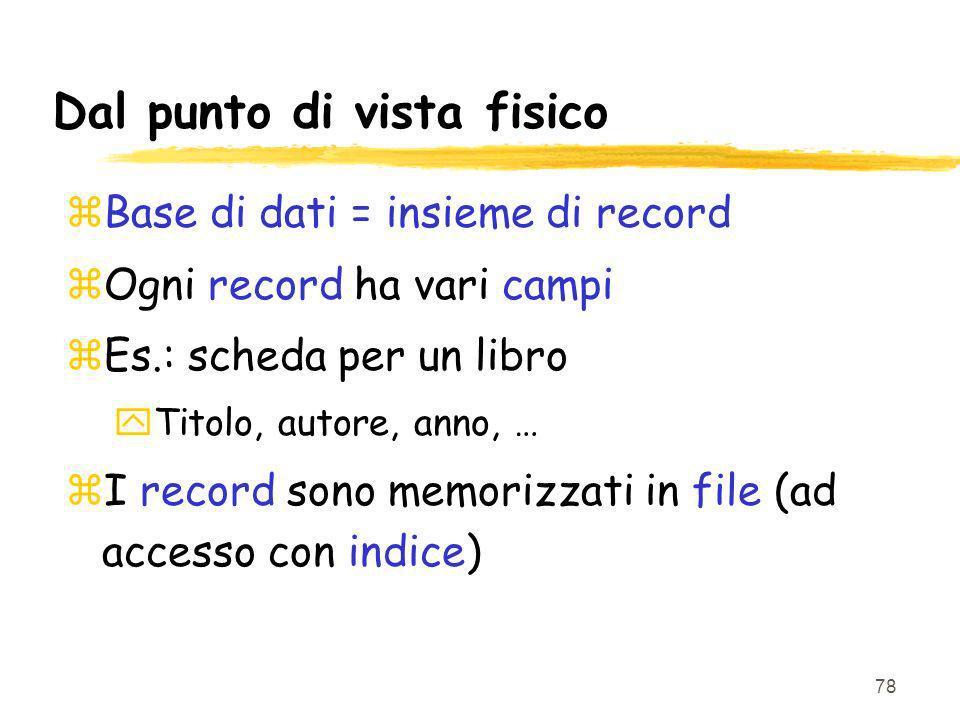 78 Dal punto di vista fisico zBase di dati = insieme di record zOgni record ha vari campi zEs.: scheda per un libro yTitolo, autore, anno, … zI record sono memorizzati in file (ad accesso con indice)