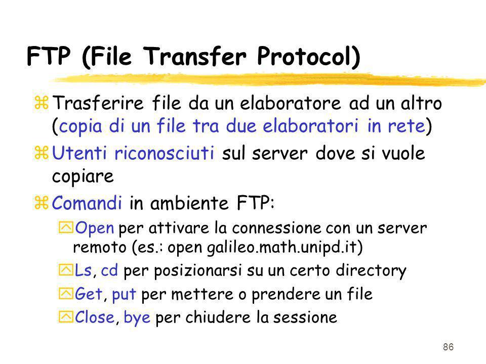 86 FTP (File Transfer Protocol) zTrasferire file da un elaboratore ad un altro (copia di un file tra due elaboratori in rete) zUtenti riconosciuti sul server dove si vuole copiare zComandi in ambiente FTP: yOpen per attivare la connessione con un server remoto (es.: open galileo.math.unipd.it) yLs, cd per posizionarsi su un certo directory yGet, put per mettere o prendere un file yClose, bye per chiudere la sessione