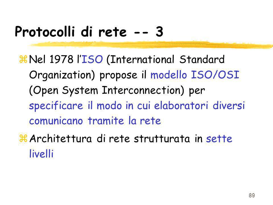 89 Protocolli di rete -- 3 zNel 1978 lISO (International Standard Organization) propose il modello ISO/OSI (Open System Interconnection) per specificare il modo in cui elaboratori diversi comunicano tramite la rete zArchitettura di rete strutturata in sette livelli