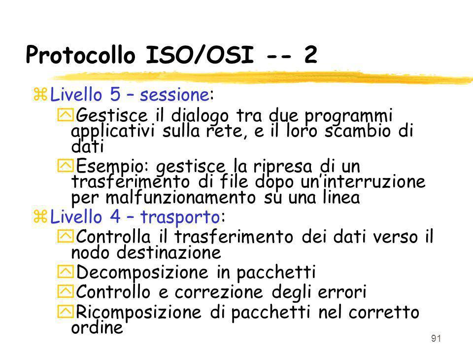91 Protocollo ISO/OSI -- 2 zLivello 5 – sessione: yGestisce il dialogo tra due programmi applicativi sulla rete, e il loro scambio di dati yEsempio: g