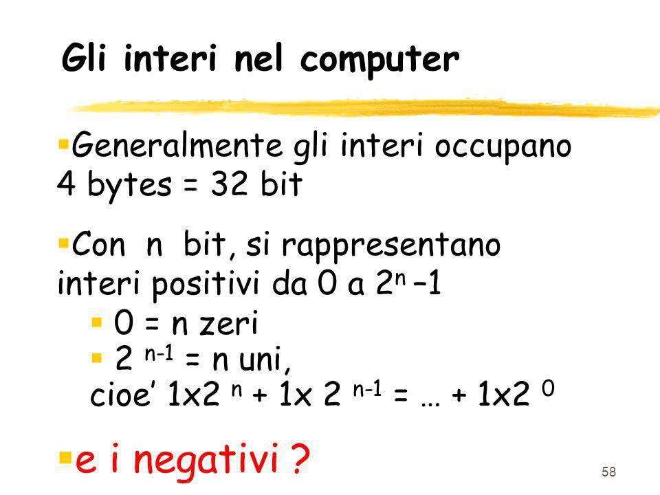 58 Gli interi nel computer Generalmente gli interi occupano 4 bytes = 32 bit Con n bit, si rappresentano interi positivi da 0 a 2 n –1 0 = n zeri 2 n-