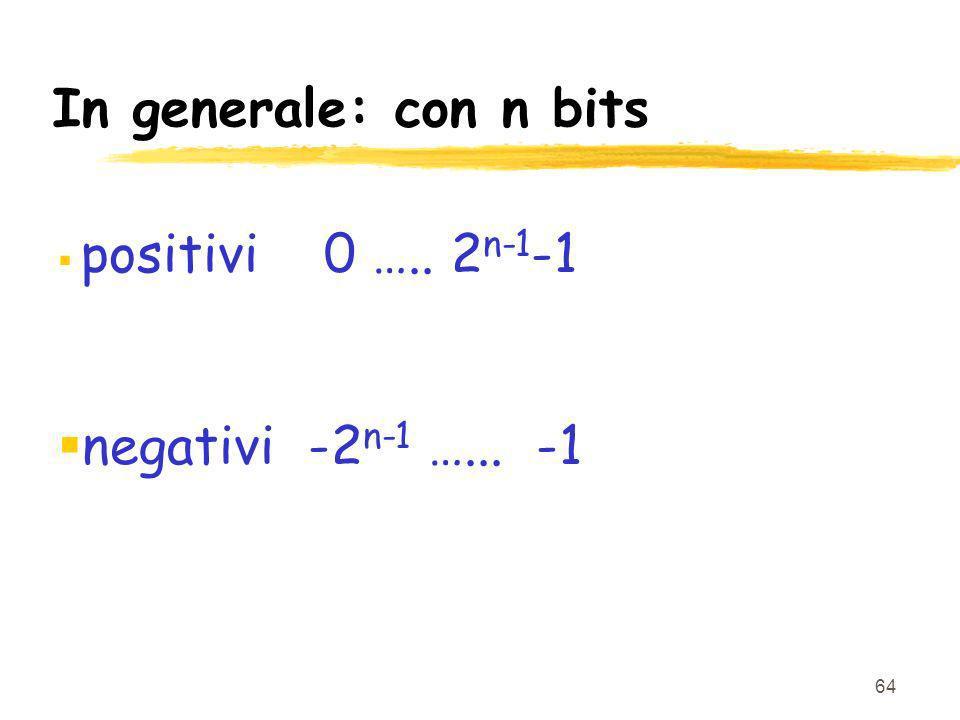 64 In generale: con n bits positivi 0 ….. 2 n-1 -1 negativi -2 n-1 …... -1