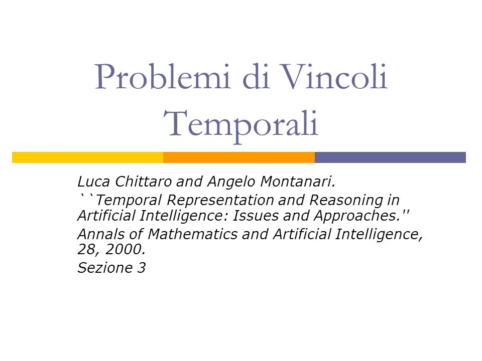 Problemi di Vincoli Temporali Luca Chittaro and Angelo Montanari. ``Temporal Representation and Reasoning in Artificial Intelligence: Issues and Appro
