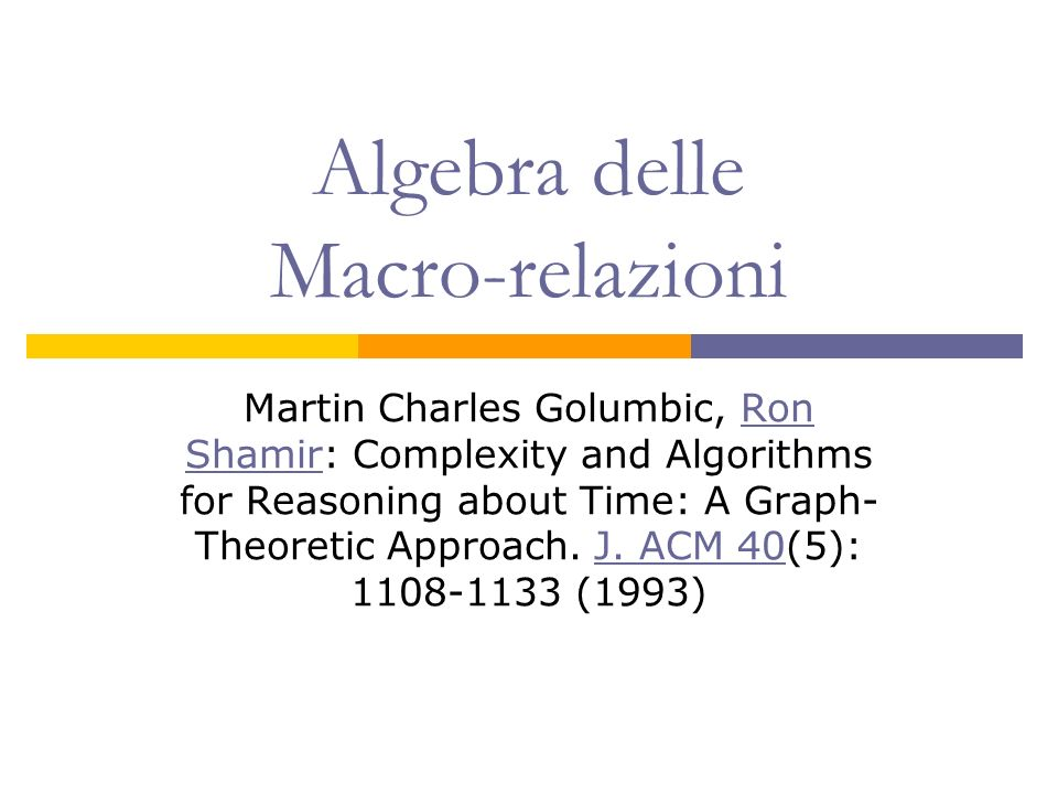 Algebra delle Macro-relazioni Martin Charles Golumbic, Ron Shamir: Complexity and Algorithms for Reasoning about Time: A Graph- Theoretic Approach. J.