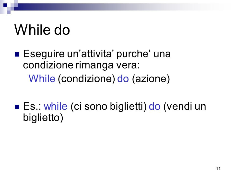 11 While do Eseguire unattivita purche una condizione rimanga vera: While (condizione) do (azione) Es.: while (ci sono biglietti) do (vendi un bigliet