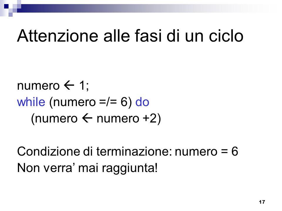 17 Attenzione alle fasi di un ciclo numero 1; while (numero =/= 6) do (numero numero +2) Condizione di terminazione: numero = 6 Non verra mai raggiunt
