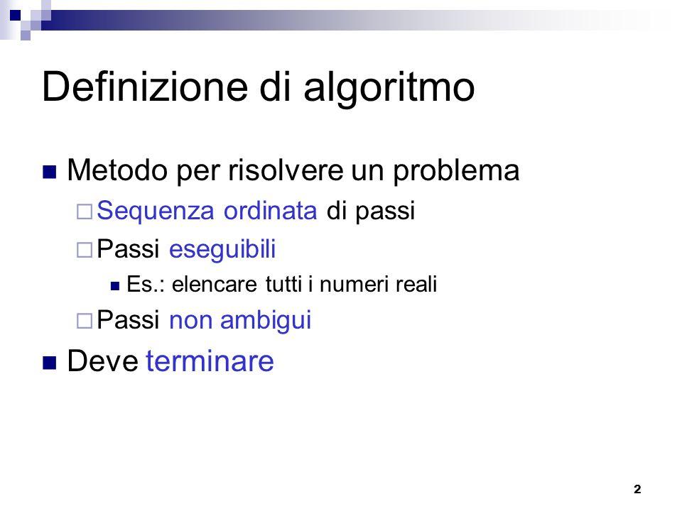 2 Definizione di algoritmo Metodo per risolvere un problema Sequenza ordinata di passi Passi eseguibili Es.: elencare tutti i numeri reali Passi non a
