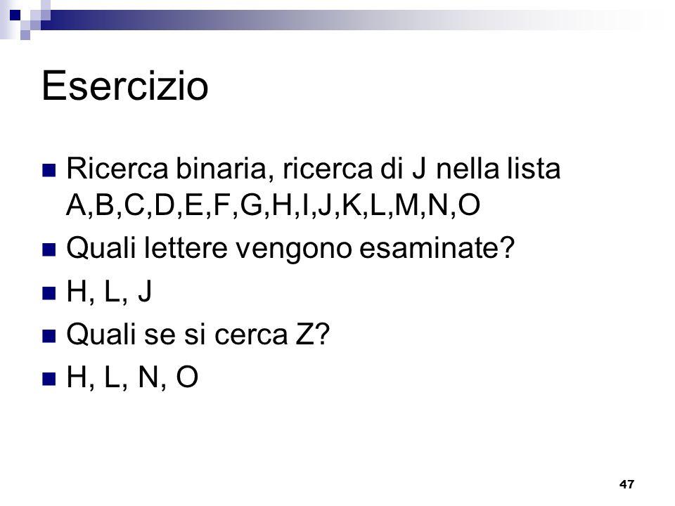 47 Esercizio Ricerca binaria, ricerca di J nella lista A,B,C,D,E,F,G,H,I,J,K,L,M,N,O Quali lettere vengono esaminate? H, L, J Quali se si cerca Z? H,