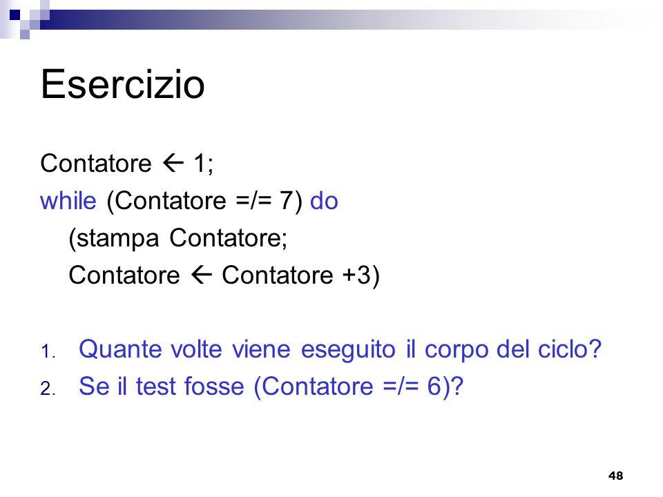 48 Esercizio Contatore 1; while (Contatore =/= 7) do (stampa Contatore; Contatore Contatore +3) 1. Quante volte viene eseguito il corpo del ciclo? 2.