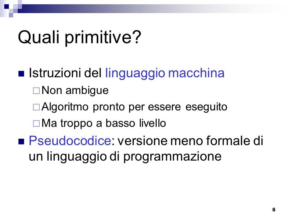 8 Quali primitive? Istruzioni del linguaggio macchina Non ambigue Algoritmo pronto per essere eseguito Ma troppo a basso livello Pseudocodice: version