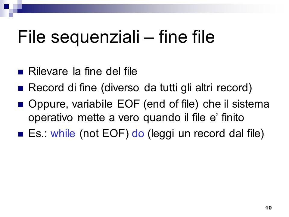 10 File sequenziali – fine file Rilevare la fine del file Record di fine (diverso da tutti gli altri record) Oppure, variabile EOF (end of file) che i