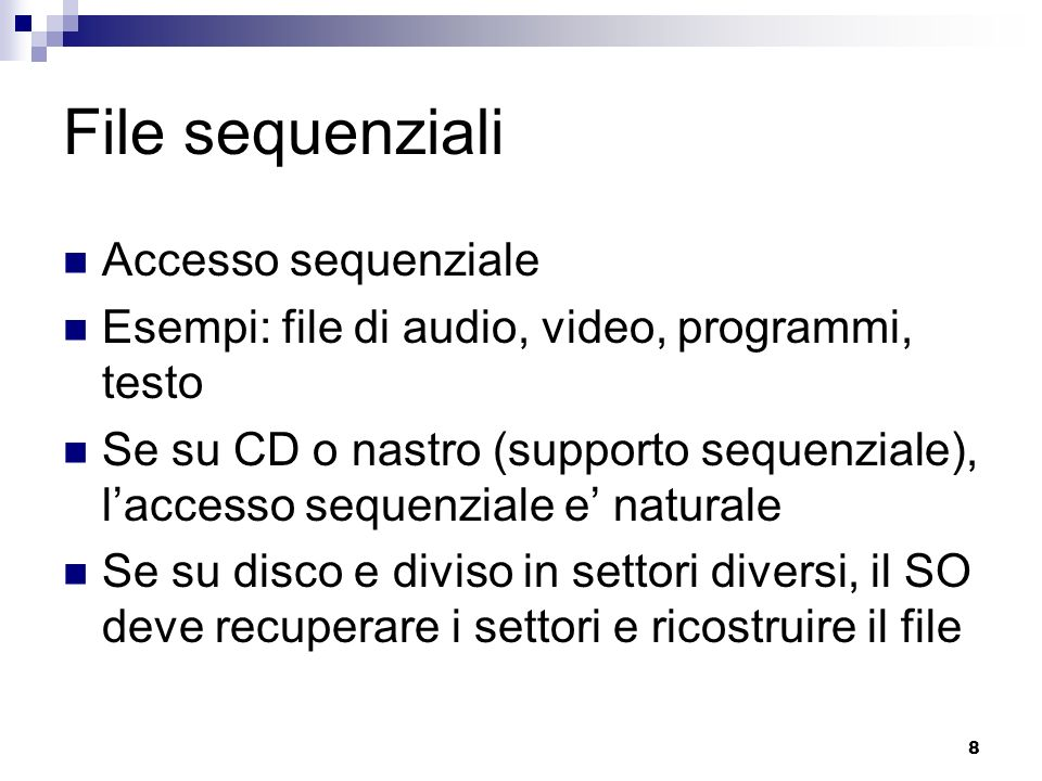 8 File sequenziali Accesso sequenziale Esempi: file di audio, video, programmi, testo Se su CD o nastro (supporto sequenziale), laccesso sequenziale e