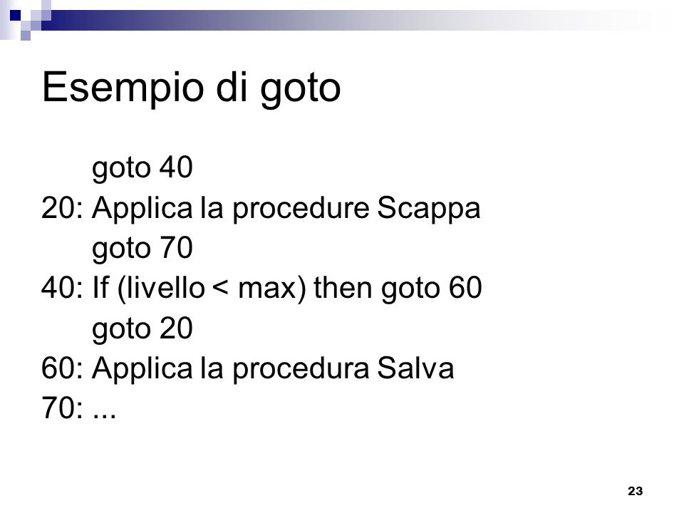 23 Esempio di goto goto 40 20: Applica la procedure Scappa goto 70 40: If (livello < max) then goto 60 goto 20 60: Applica la procedura Salva 70:...