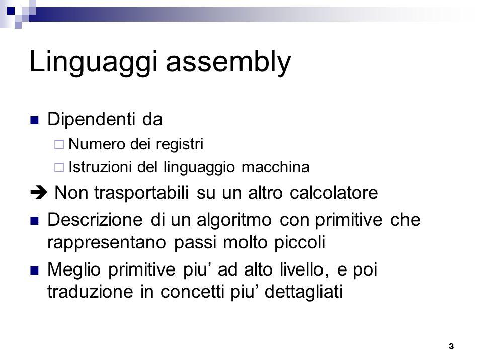 3 Linguaggi assembly Dipendenti da Numero dei registri Istruzioni del linguaggio macchina Non trasportabili su un altro calcolatore Descrizione di un