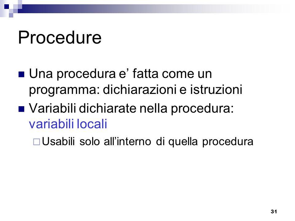 31 Procedure Una procedura e fatta come un programma: dichiarazioni e istruzioni Variabili dichiarate nella procedura: variabili locali Usabili solo a