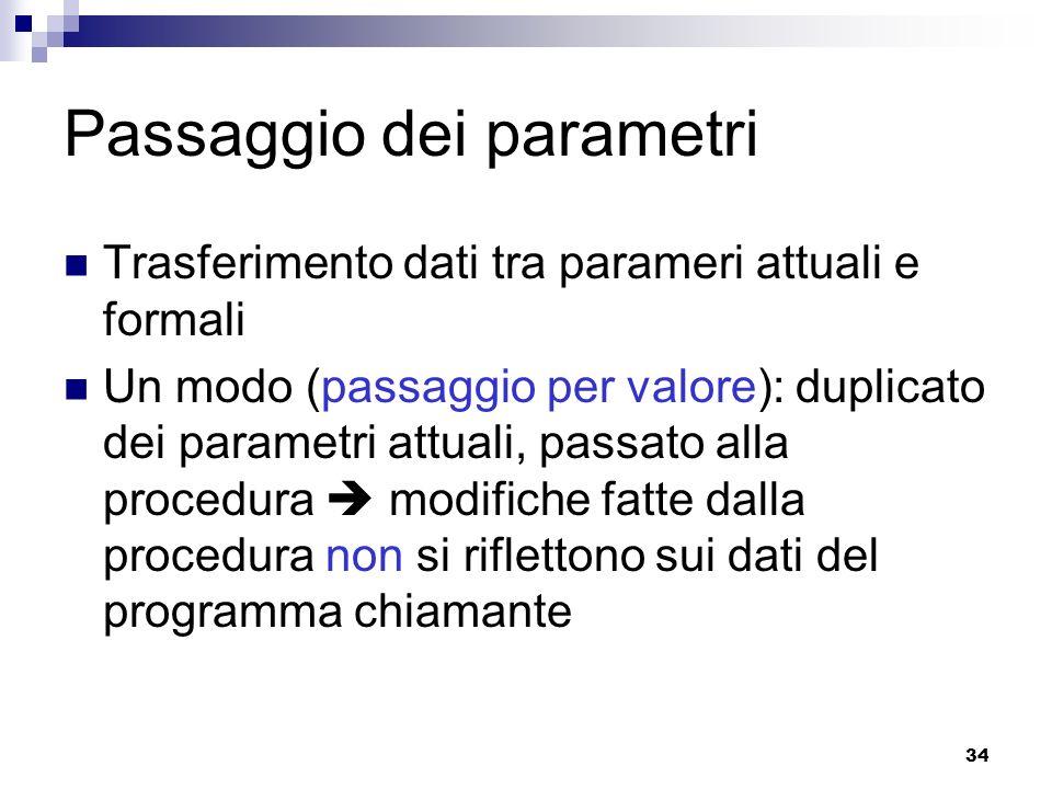 34 Passaggio dei parametri Trasferimento dati tra parameri attuali e formali Un modo (passaggio per valore): duplicato dei parametri attuali, passato