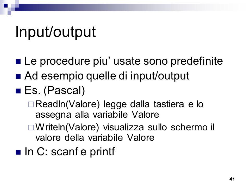 41 Input/output Le procedure piu usate sono predefinite Ad esempio quelle di input/output Es. (Pascal) Readln(Valore) legge dalla tastiera e lo assegn