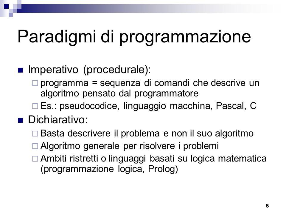 5 Paradigmi di programmazione Imperativo (procedurale): programma = sequenza di comandi che descrive un algoritmo pensato dal programmatore Es.: pseud