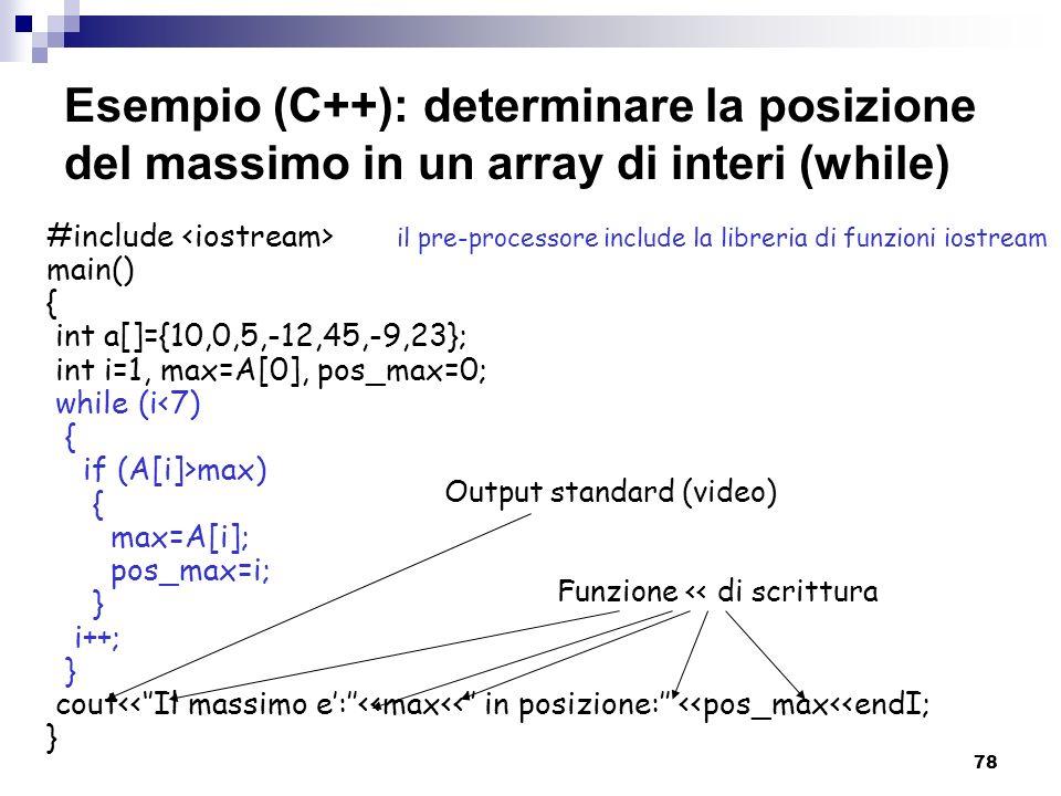 78 Esempio (C++): determinare la posizione del massimo in un array di interi (while) #include il pre-processore include la libreria di funzioni iostre