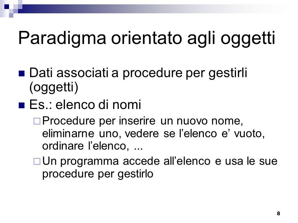 8 Paradigma orientato agli oggetti Dati associati a procedure per gestirli (oggetti) Es.: elenco di nomi Procedure per inserire un nuovo nome, elimina