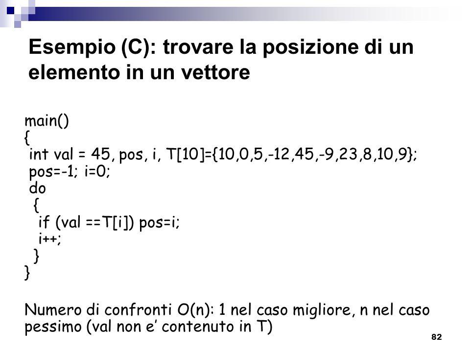 82 Esempio (C): trovare la posizione di un elemento in un vettore main() { int val = 45, pos, i, T[10]={10,0,5,-12,45,-9,23,8,10,9}; pos=-1; i=0; do {