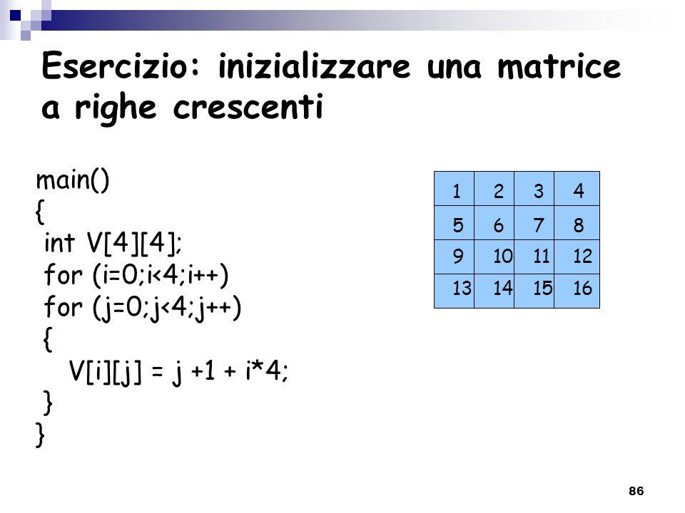 86 Esercizio: inizializzare una matrice a righe crescenti main() { int V[4][4]; for (i=0;i<4;i++) for (j=0;j<4;j++) { V[i][j] = j +1 + i*4; } 9 101112