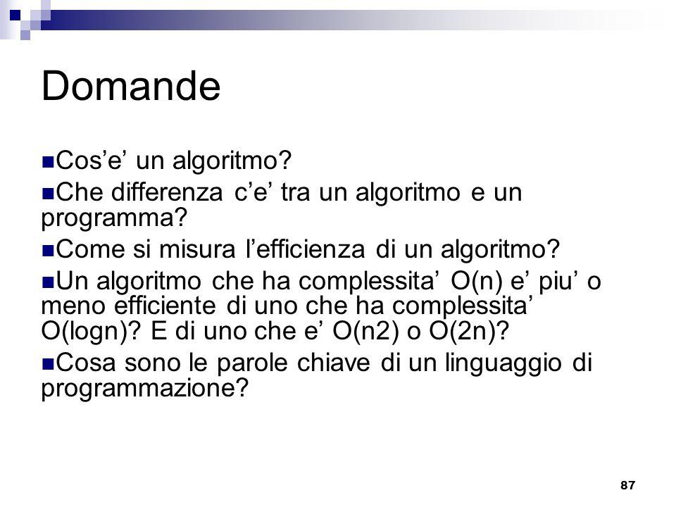 87 Domande Cose un algoritmo? Che differenza ce tra un algoritmo e un programma? Come si misura lefficienza di un algoritmo? Un algoritmo che ha compl