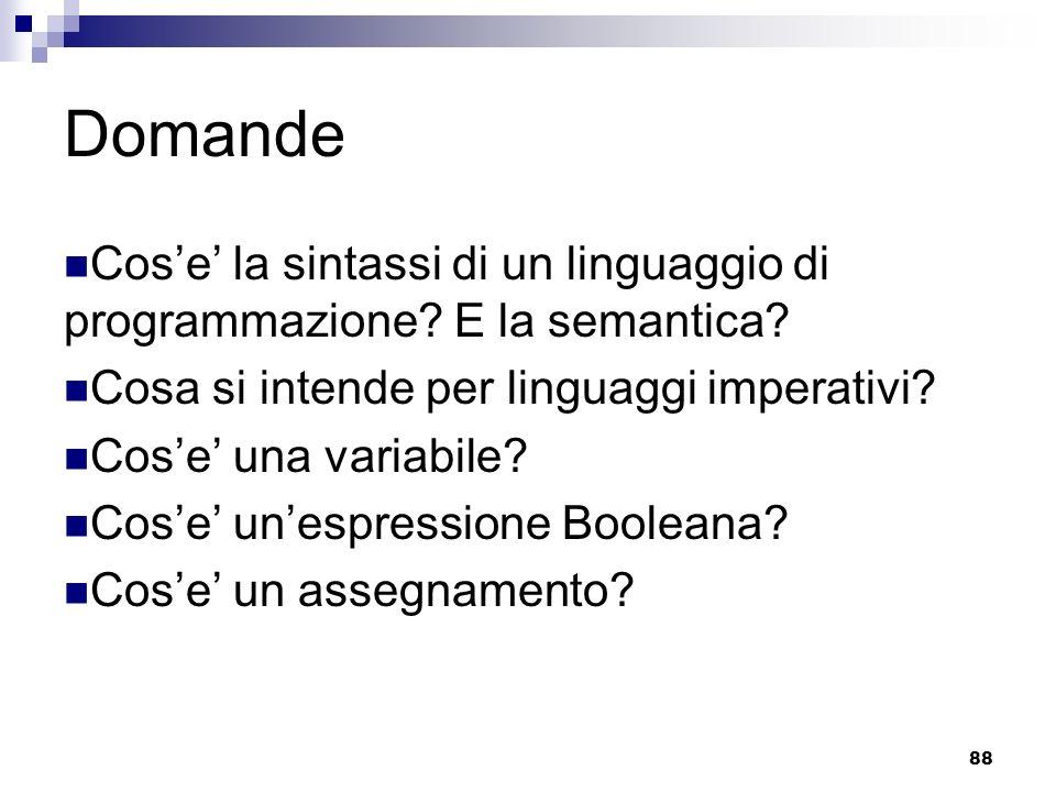 88 Domande Cose la sintassi di un linguaggio di programmazione? E la semantica? Cosa si intende per linguaggi imperativi? Cose una variabile? Cose une