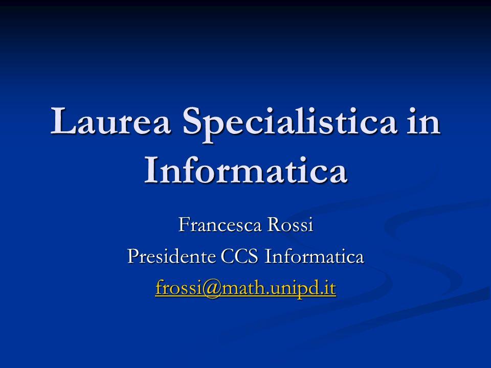 Laurea Specialistica in Informatica Francesca Rossi Presidente CCS Informatica frossi@math.unipd.it