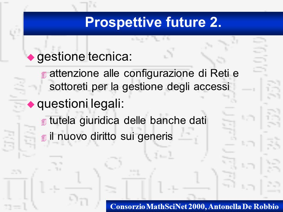 Consorzio MathSciNet 2000, Antonella De Robbio u gestione tecnica: 4 attenzione alle configurazione di Reti e sottoreti per la gestione degli accessi u questioni legali: 4 tutela giuridica delle banche dati 4 il nuovo diritto sui generis Prospettive future 2.