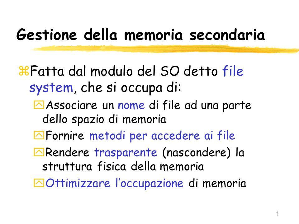 1 Gestione della memoria secondaria zFatta dal modulo del SO detto file system, che si occupa di: yAssociare un nome di file ad una parte dello spazio di memoria yFornire metodi per accedere ai file yRendere trasparente (nascondere) la struttura fisica della memoria yOttimizzare loccupazione di memoria
