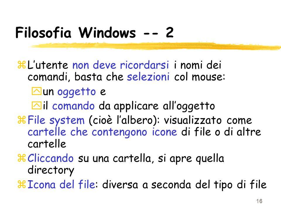 16 Filosofia Windows -- 2 zLutente non deve ricordarsi i nomi dei comandi, basta che selezioni col mouse: yun oggetto e yil comando da applicare alloggetto zFile system (cioè lalbero): visualizzato come cartelle che contengono icone di file o di altre cartelle zCliccando su una cartella, si apre quella directory zIcona del file: diversa a seconda del tipo di file