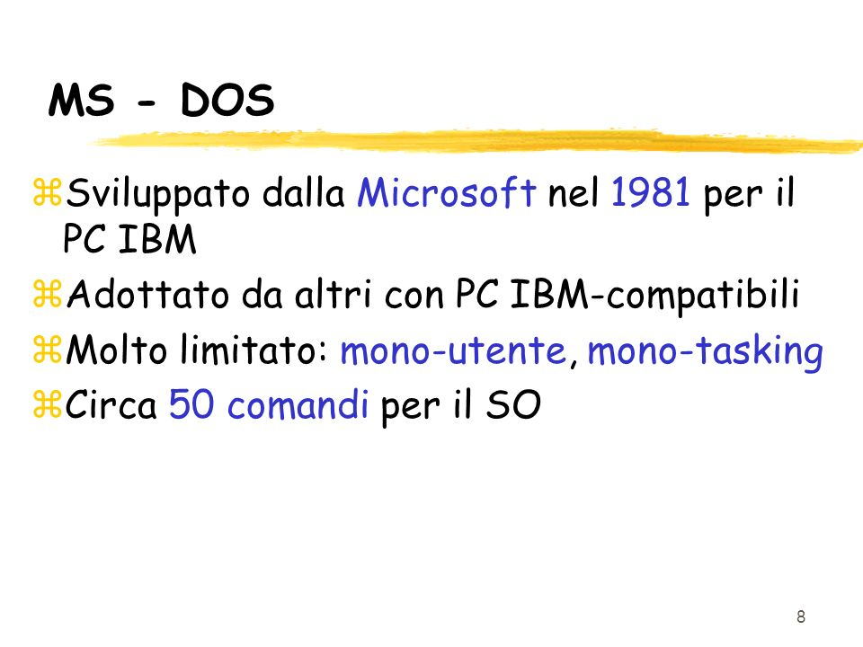 8 MS - DOS zSviluppato dalla Microsoft nel 1981 per il PC IBM zAdottato da altri con PC IBM-compatibili zMolto limitato: mono-utente, mono-tasking zCirca 50 comandi per il SO
