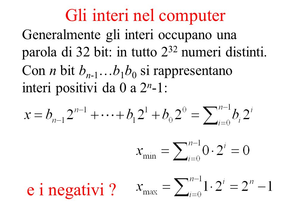 Gli interi nel computer e i negativi ? Generalmente gli interi occupano una parola di 32 bit: in tutto 2 32 numeri distinti. Con n bit b n-1 …b 1 b 0