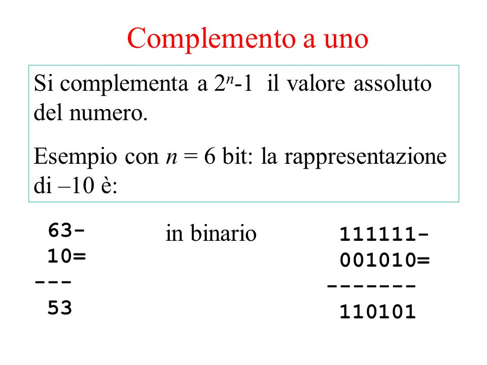 Complemento a uno Si complementa a 2 n -1 il valore assoluto del numero. Esempio con n = 6 bit: la rappresentazione di –10 è: 63- 10= --- 53 111111- 0