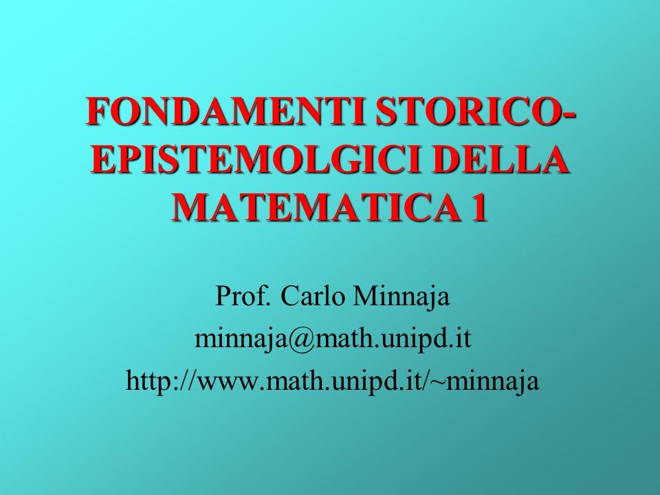FONDAMENTI STORICO- EPISTEMOLGICI DELLA MATEMATICA 1 Prof. Carlo Minnaja minnaja@math.unipd.it http://www.math.unipd.it/~minnaja
