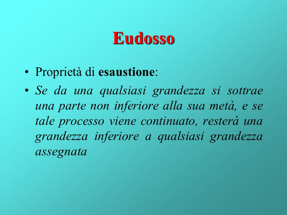 Eudosso Proprietà di esaustione: Se da una qualsiasi grandezza si sottrae una parte non inferiore alla sua metà, e se tale processo viene continuato,