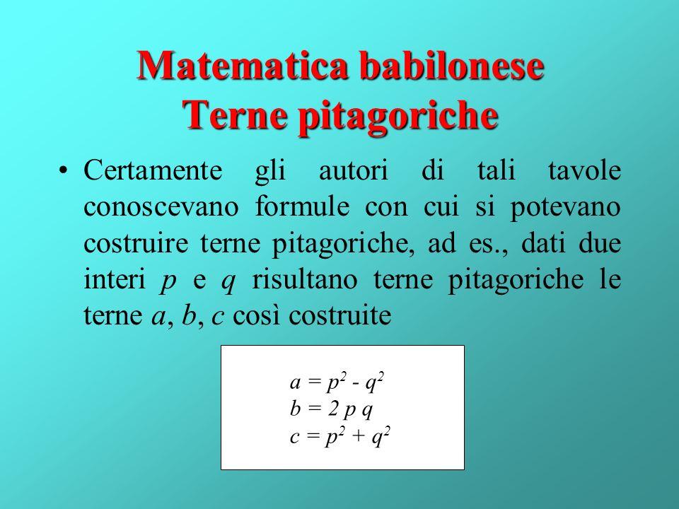 Matematica babilonese Terne pitagoriche Certamente gli autori di tali tavole conoscevano formule con cui si potevano costruire terne pitagoriche, ad e